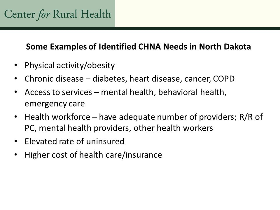 Some Examples of Identified CHNA Needs in North Dakota Elevated rate of excessive drinking, drinking and driving Smoking and tobacco Financial viability of hospital (including local fund raising) Increase collaboration between area health care providers/facilities Quality of care Elevated teen birth rat e