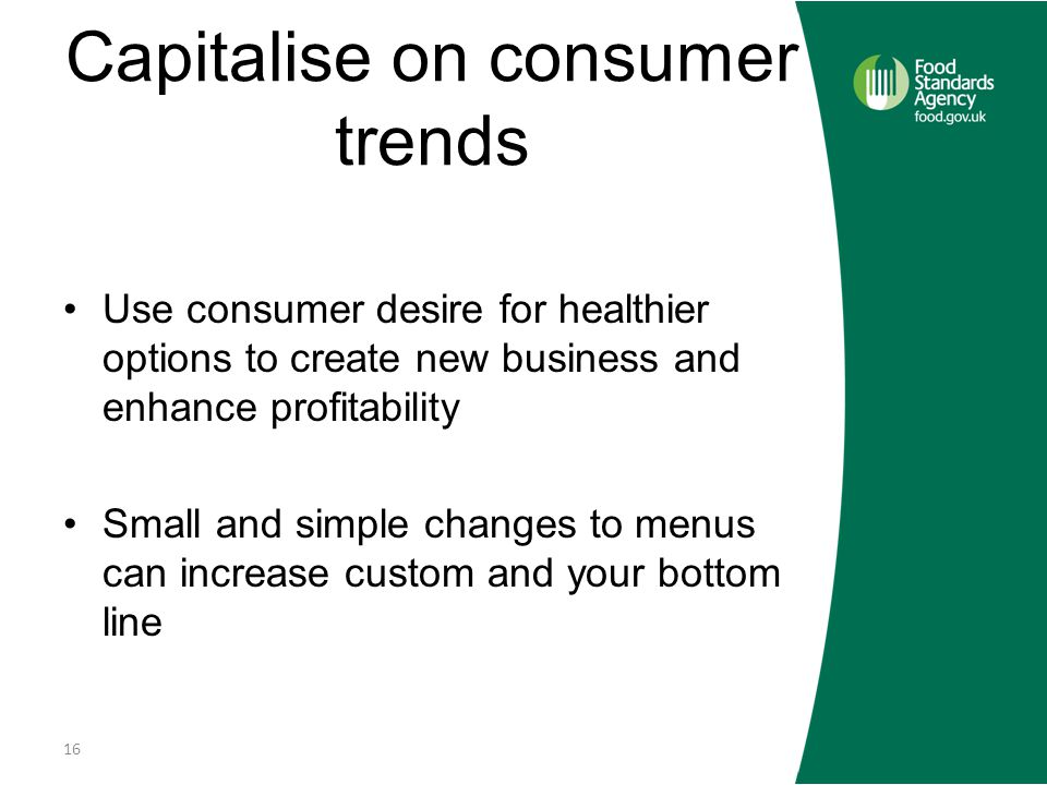 Capitalise on consumer trends Use consumer desire for healthier options to create new business and enhance profitability Small and simple changes to menus can increase custom and your bottom line 16