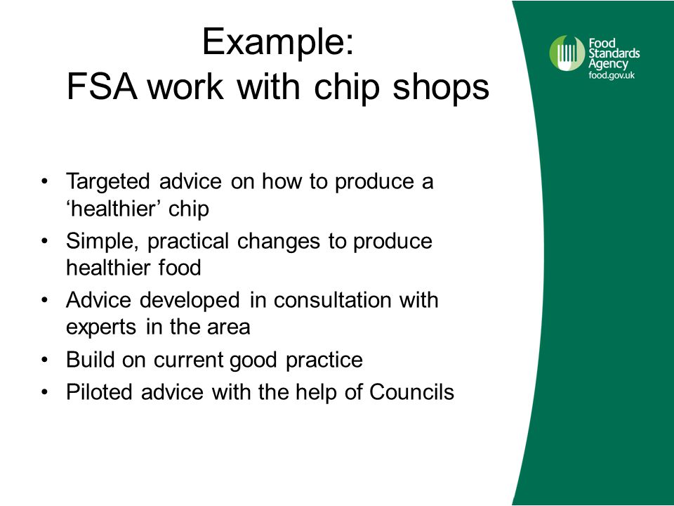 Example: FSA work with chip shops Targeted advice on how to produce a 'healthier' chip Simple, practical changes to produce healthier food Advice developed in consultation with experts in the area Build on current good practice Piloted advice with the help of Councils