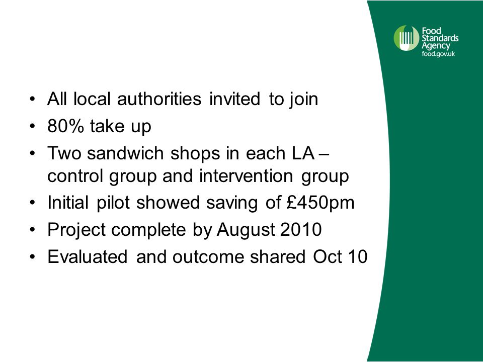 All local authorities invited to join 80% take up Two sandwich shops in each LA – control group and intervention group Initial pilot showed saving of £450pm Project complete by August 2010 Evaluated and outcome shared Oct 10