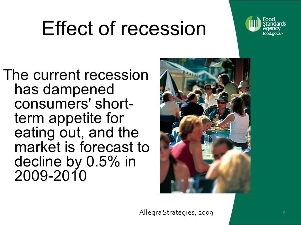 6 Effect of recession The current recession has dampened consumers short- term appetite for eating out, and the market is forecast to decline by 0.5% in 2009-2010 Allegra Strategies, 2009