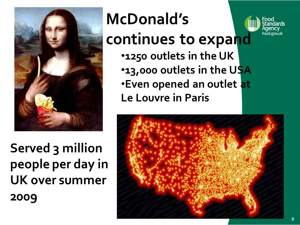 8 Served 3 million people per day in UK over summer 2009 McDonald's continues to expand 1250 outlets in the UK 13,000 outlets in the USA Even opened an outlet at Le Louvre in Paris Served 3 million people per day in UK over summer 2009