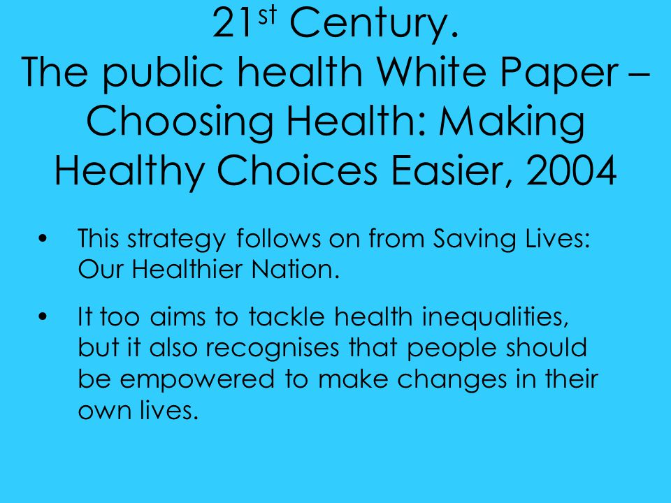 21 st Century. The public health White Paper – Choosing Health: Making Healthy Choices Easier, 2004 This strategy follows on from Saving Lives: Our He