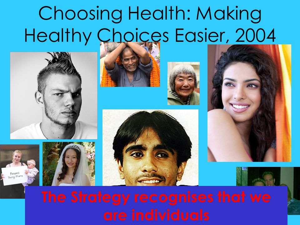 Choosing Health: Making Healthy Choices Easier, 2004 The Strategy recognises that we are individuals