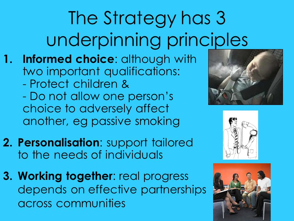 The Strategy has 3 underpinning principles 1.Informed choice : although with two important qualifications: - Protect children & - Do not allow one per