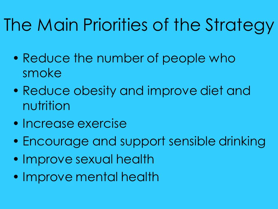 The Main Priorities of the Strategy Reduce the number of people who smoke Reduce obesity and improve diet and nutrition Increase exercise Encourage an