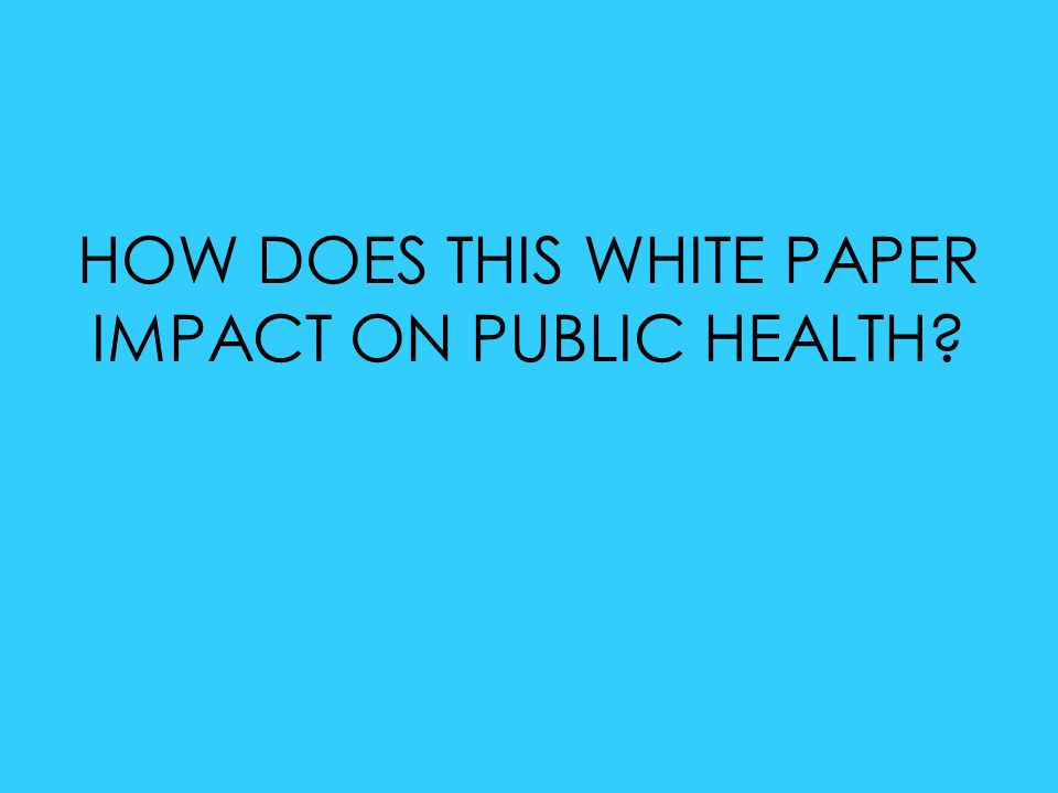 HOW DOES THIS WHITE PAPER IMPACT ON PUBLIC HEALTH