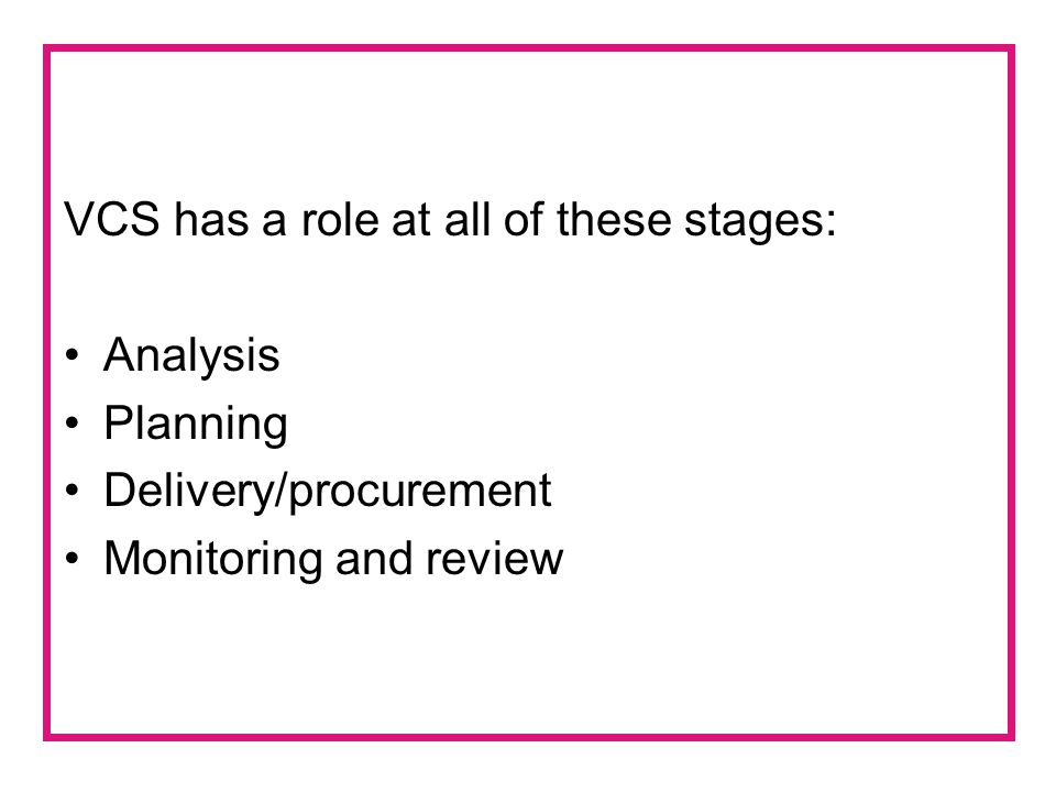 VCS has a role at all of these stages: Analysis Planning Delivery/procurement Monitoring and review
