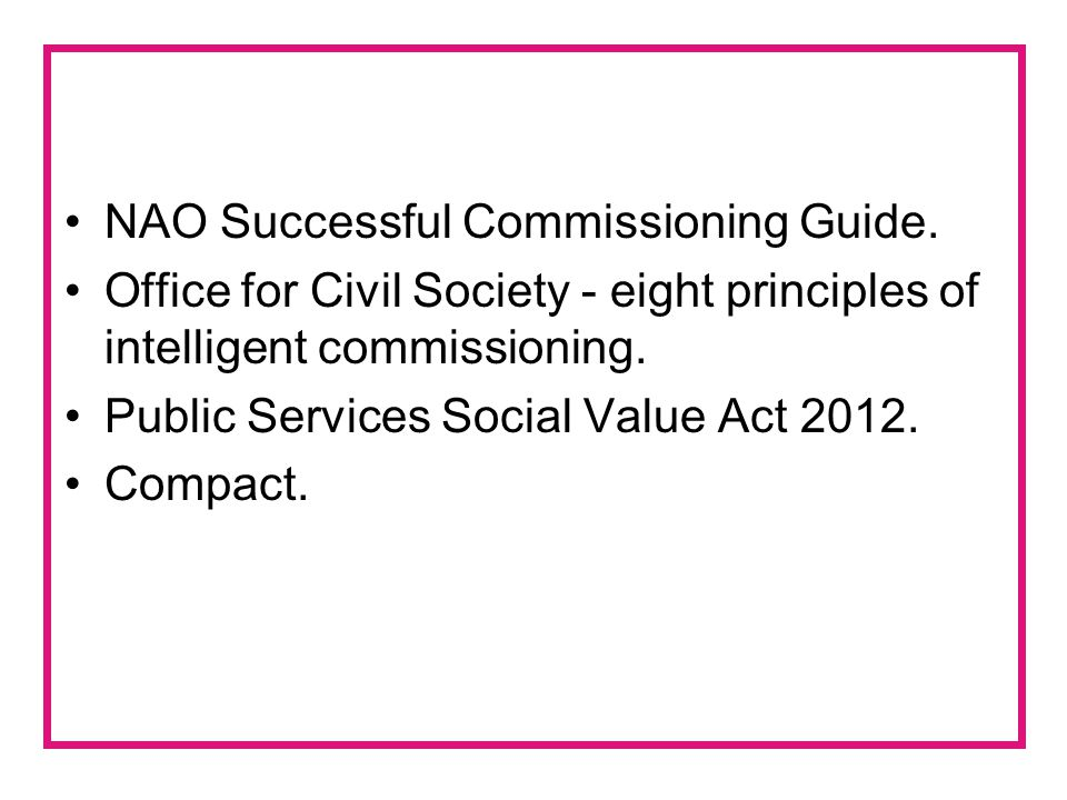 NAO Successful Commissioning Guide. Office for Civil Society - eight principles of intelligent commissioning. Public Services Social Value Act 2012. C