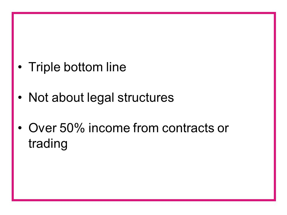 Triple bottom line Not about legal structures Over 50% income from contracts or trading