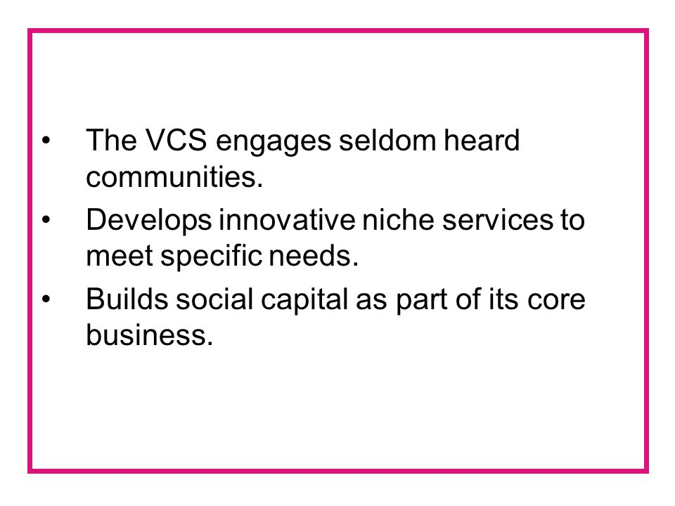 The VCS engages seldom heard communities. Develops innovative niche services to meet specific needs. Builds social capital as part of its core busines