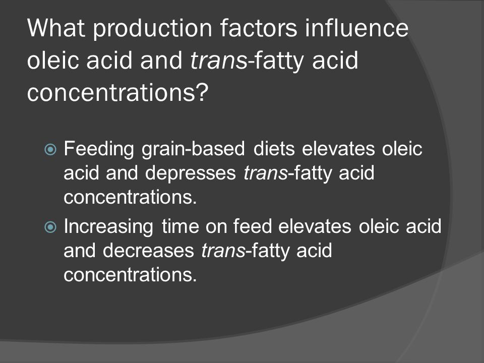 What production factors influence oleic acid and trans-fatty acid concentrations?  Feeding grain-based diets elevates oleic acid and depresses trans-