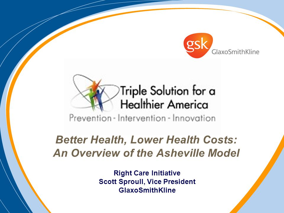 Better Health, Lower Health Costs: An Overview of the Asheville Model Right Care Initiative Scott Sproull, Vice President GlaxoSmithKline