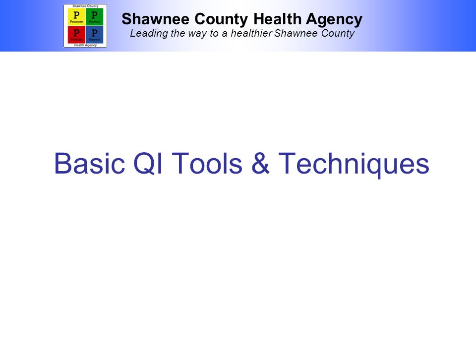 Shawnee County Health Agency Leading the way to a healthier Shawnee County Basic QI Tools & Techniques