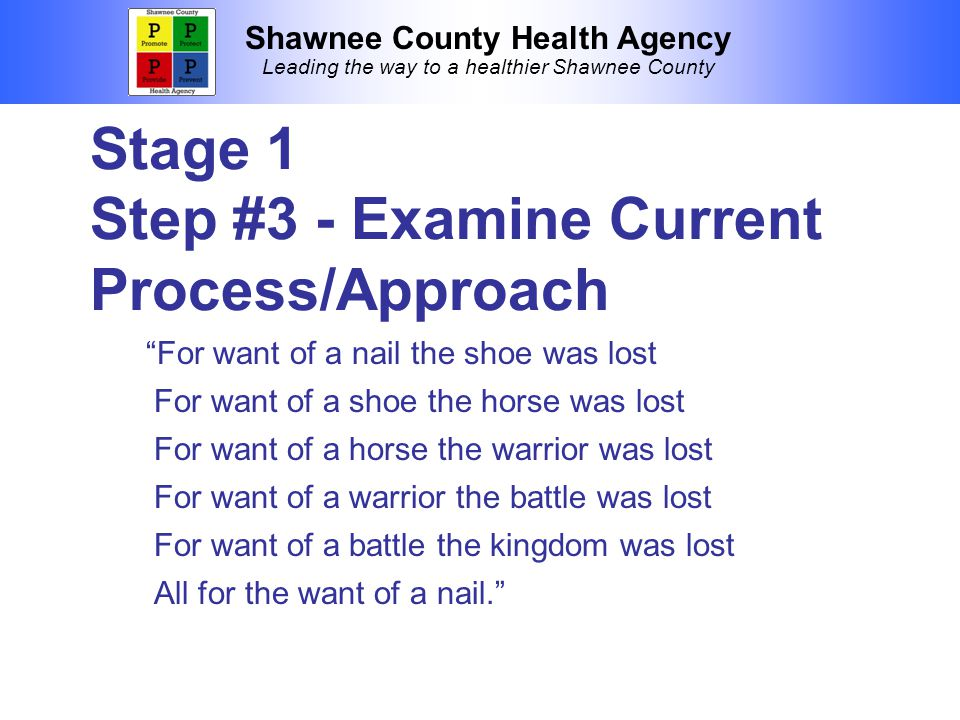 Shawnee County Health Agency Leading the way to a healthier Shawnee County Stage 1 Step #3 - Examine Current Process/Approach For want of a nail the shoe was lost For want of a shoe the horse was lost For want of a horse the warrior was lost For want of a warrior the battle was lost For want of a battle the kingdom was lost All for the want of a nail.