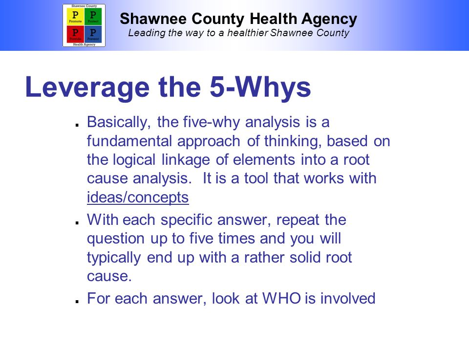 Shawnee County Health Agency Leading the way to a healthier Shawnee County Leverage the 5-Whys Basically, the five-why analysis is a fundamental approach of thinking, based on the logical linkage of elements into a root cause analysis.