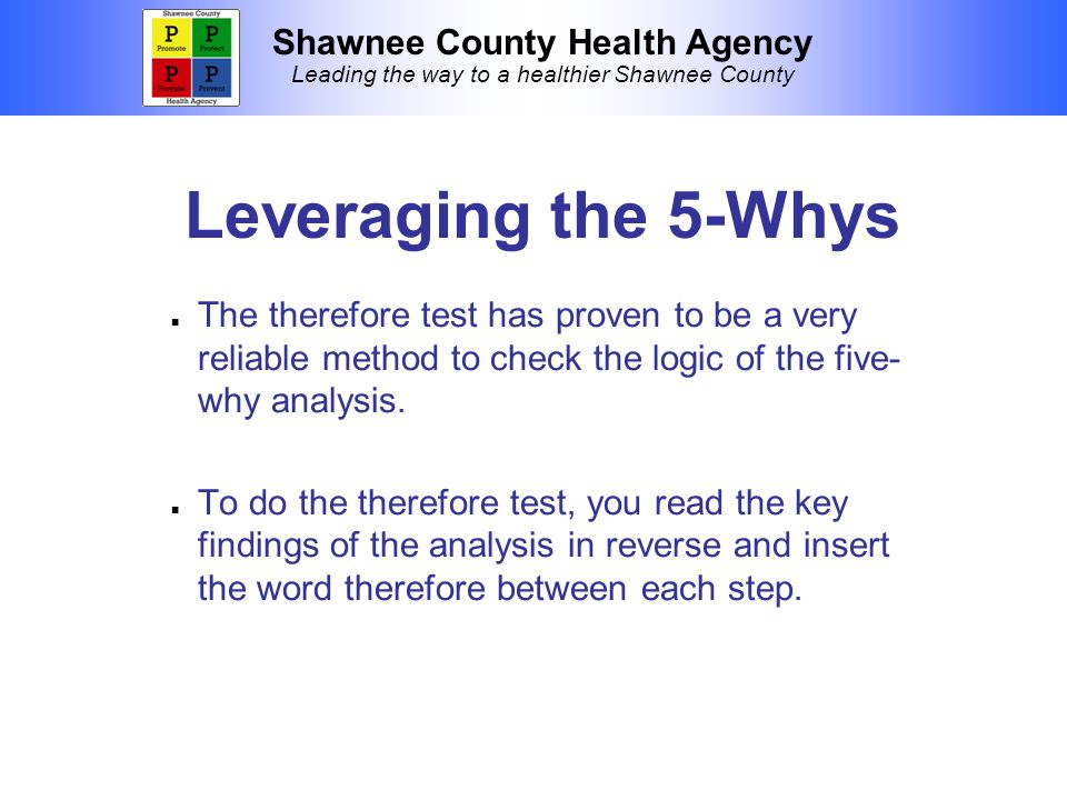 Shawnee County Health Agency Leading the way to a healthier Shawnee County Leveraging the 5-Whys The therefore test has proven to be a very reliable method to check the logic of the five- why analysis.