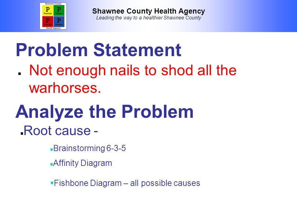 Shawnee County Health Agency Leading the way to a healthier Shawnee County Problem Statement Not enough nails to shod all the warhorses.