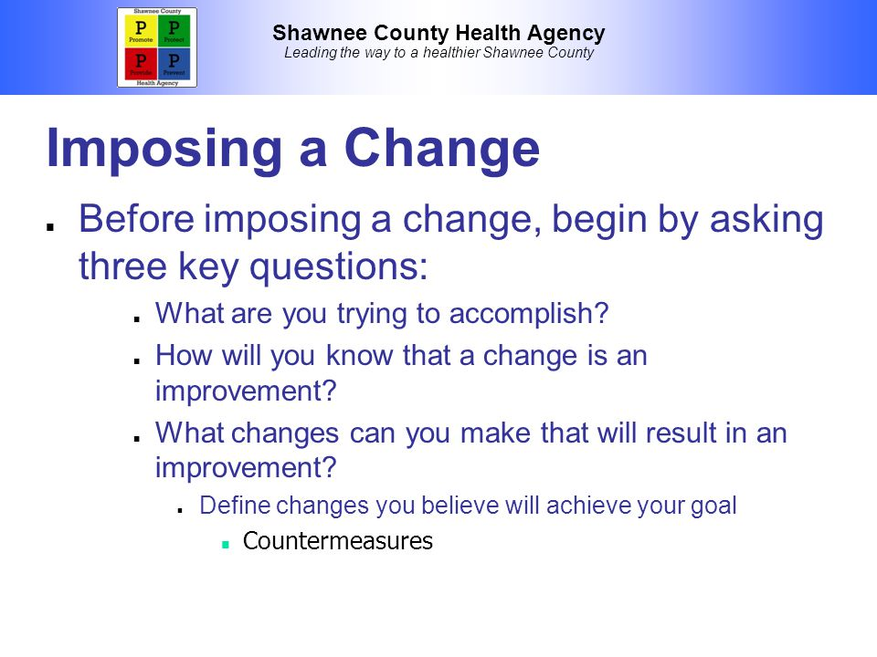 Shawnee County Health Agency Leading the way to a healthier Shawnee County Imposing a Change Before imposing a change, begin by asking three key questions: What are you trying to accomplish.
