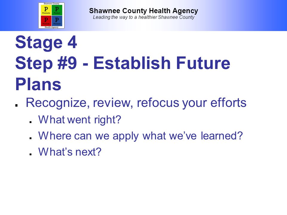 Shawnee County Health Agency Leading the way to a healthier Shawnee County Stage 4 Step #9 - Establish Future Plans Recognize, review, refocus your efforts What went right.