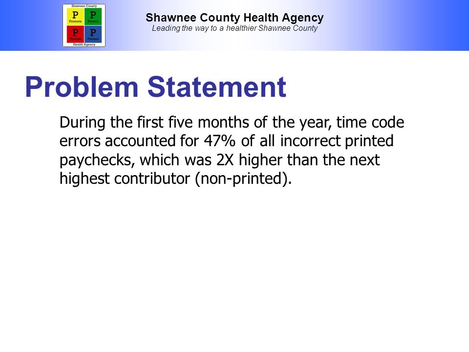 Shawnee County Health Agency Leading the way to a healthier Shawnee County Problem Statement During the first five months of the year, time code errors accounted for 47% of all incorrect printed paychecks, which was 2X higher than the next highest contributor (non-printed).