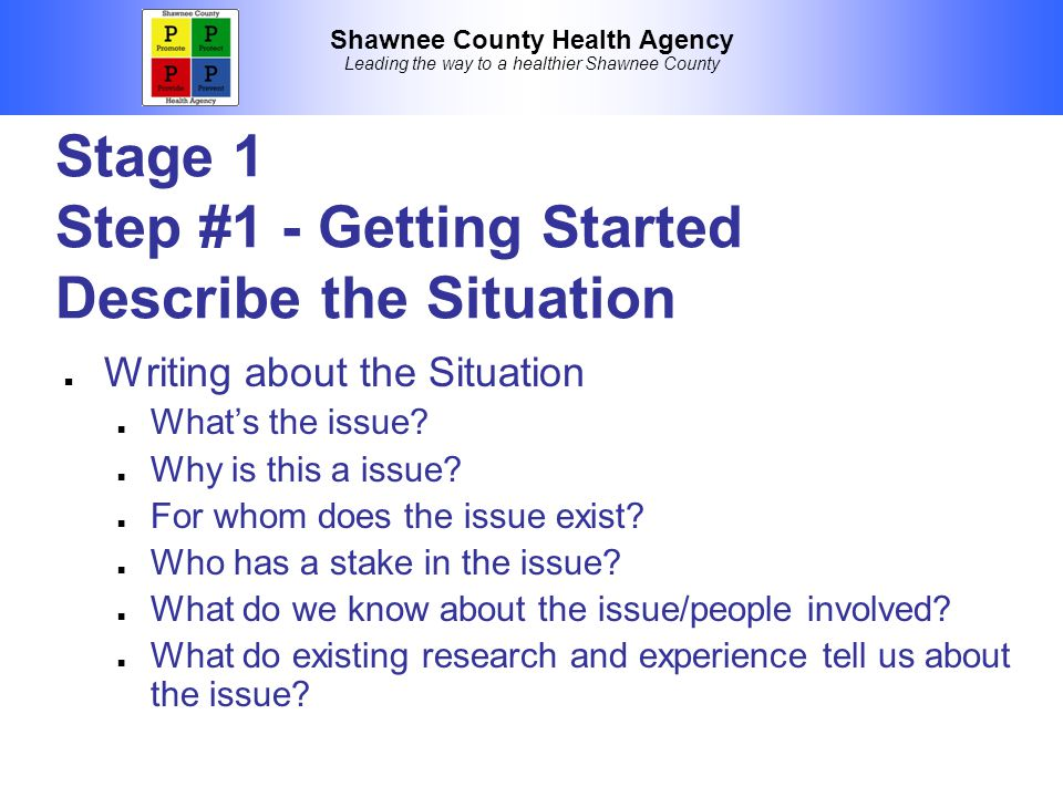 Shawnee County Health Agency Leading the way to a healthier Shawnee County Stage 1 Step #1 - Getting Started Describe the Situation Writing about the Situation What's the issue.
