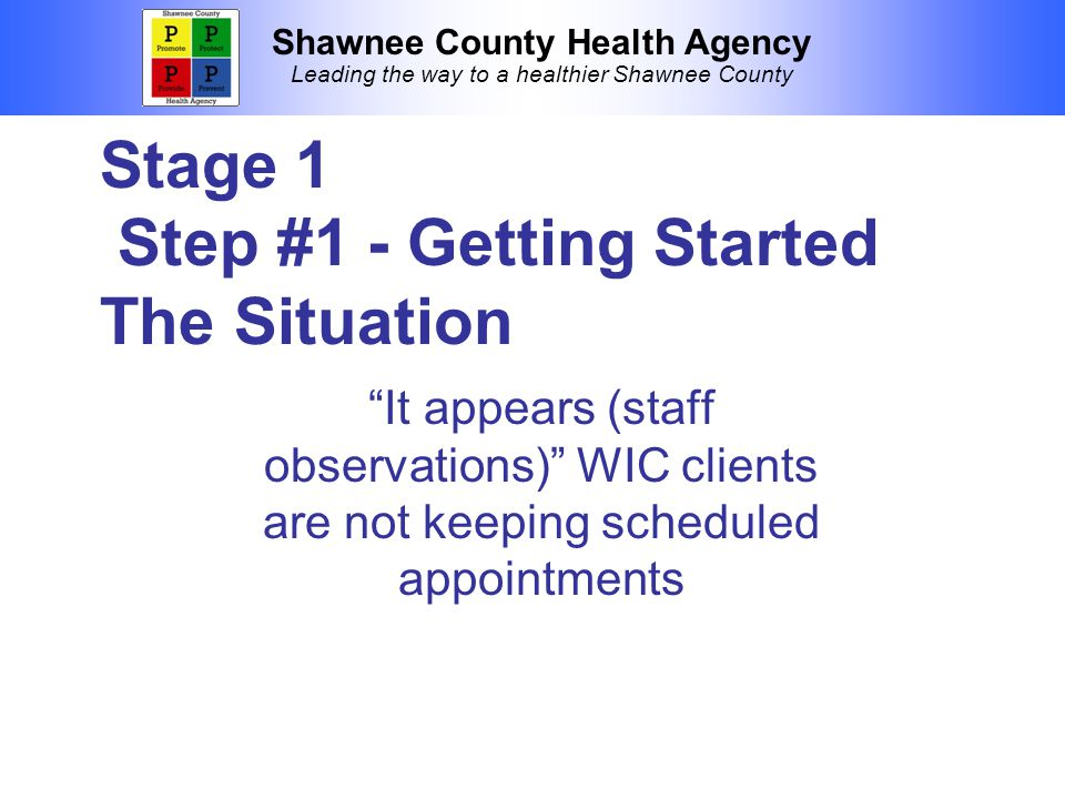 Shawnee County Health Agency Leading the way to a healthier Shawnee County Stage 1 Step #1 - Getting Started The Situation It appears (staff observations) WIC clients are not keeping scheduled appointments