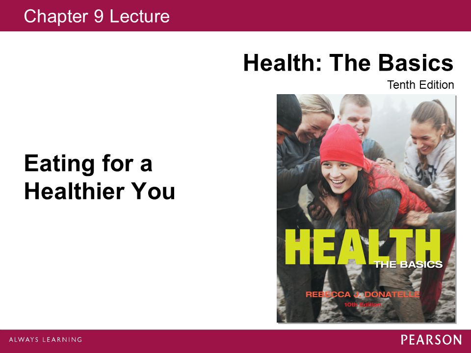 Chapter 9 Lecture Health: The Basics Tenth Edition Eating for a Healthier You