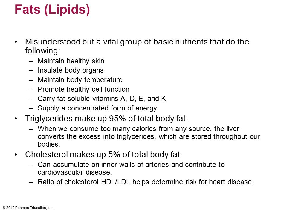 © 2013 Pearson Education, Inc. Fats (Lipids) Misunderstood but a vital group of basic nutrients that do the following: –Maintain healthy skin –Insulat
