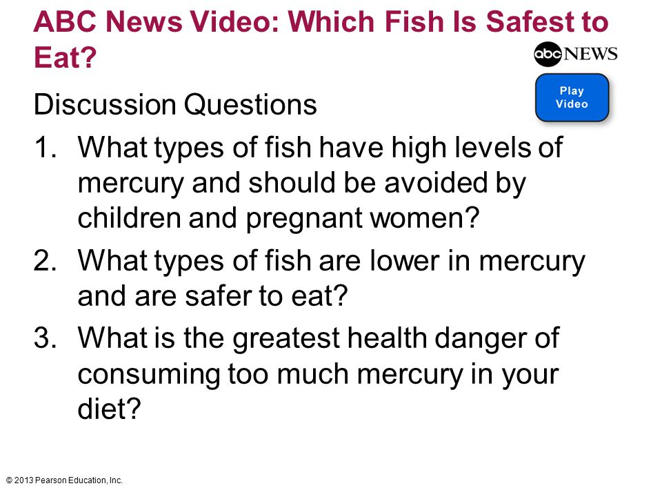 © 2013 Pearson Education, Inc. ABC News Video: Which Fish Is Safest to Eat? Discussion Questions 1.What types of fish have high levels of mercury and