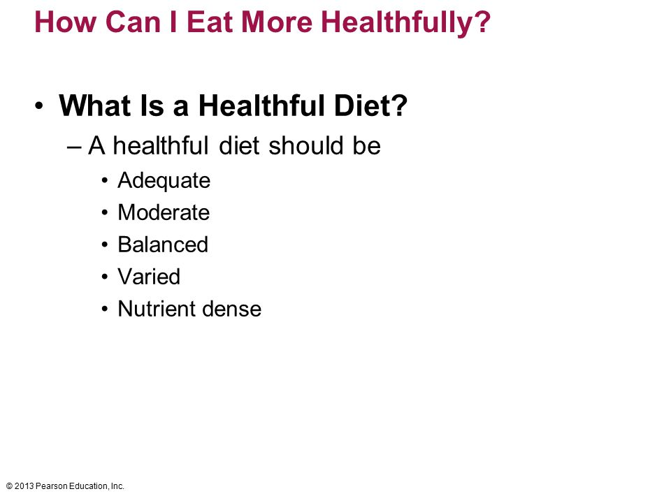 © 2013 Pearson Education, Inc. How Can I Eat More Healthfully? What Is a Healthful Diet? –A healthful diet should be Adequate Moderate Balanced Varied