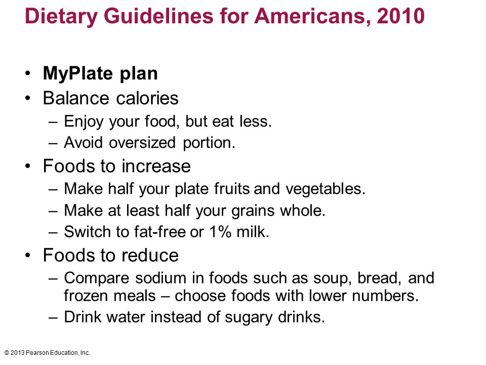 © 2013 Pearson Education, Inc. Dietary Guidelines for Americans, 2010 MyPlate plan Balance calories –Enjoy your food, but eat less. –Avoid oversized p
