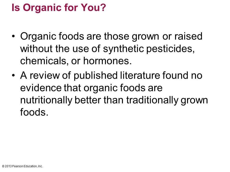 © 2013 Pearson Education, Inc. Is Organic for You? Organic foods are those grown or raised without the use of synthetic pesticides, chemicals, or horm