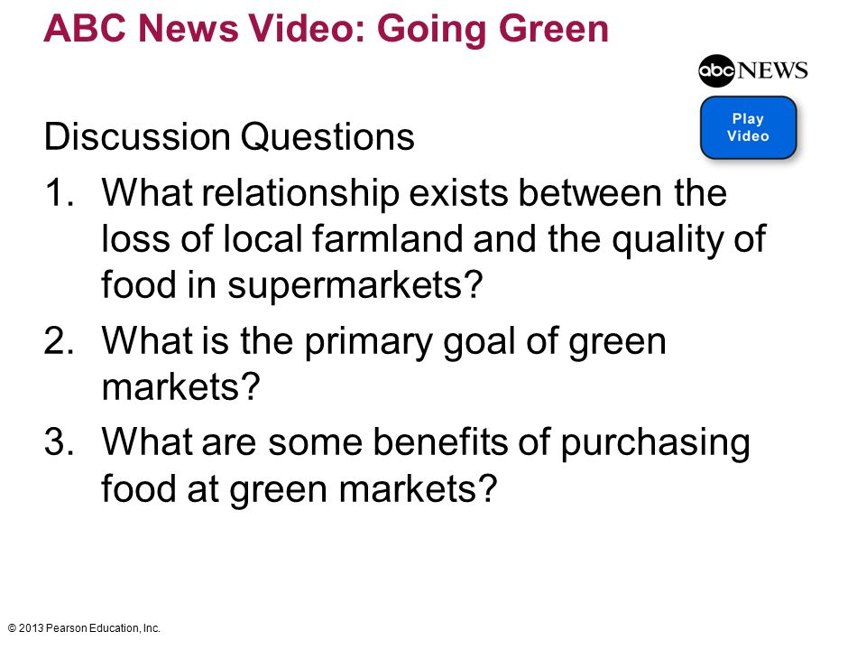 © 2013 Pearson Education, Inc. ABC News Video: Going Green Discussion Questions 1.What relationship exists between the loss of local farmland and the