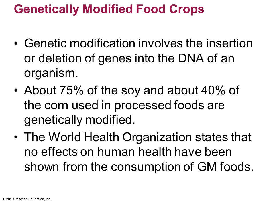 © 2013 Pearson Education, Inc. Genetically Modified Food Crops Genetic modification involves the insertion or deletion of genes into the DNA of an org