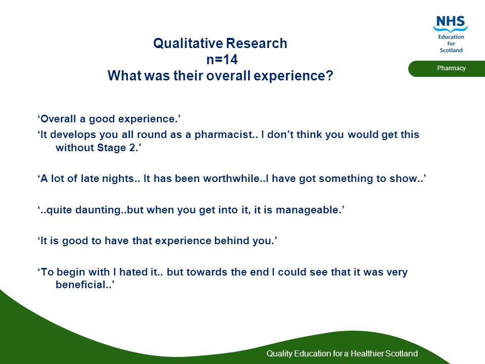 Quality Education for a Healthier Scotland Pharmacy Qualitative Research n=14 What was their overall experience.