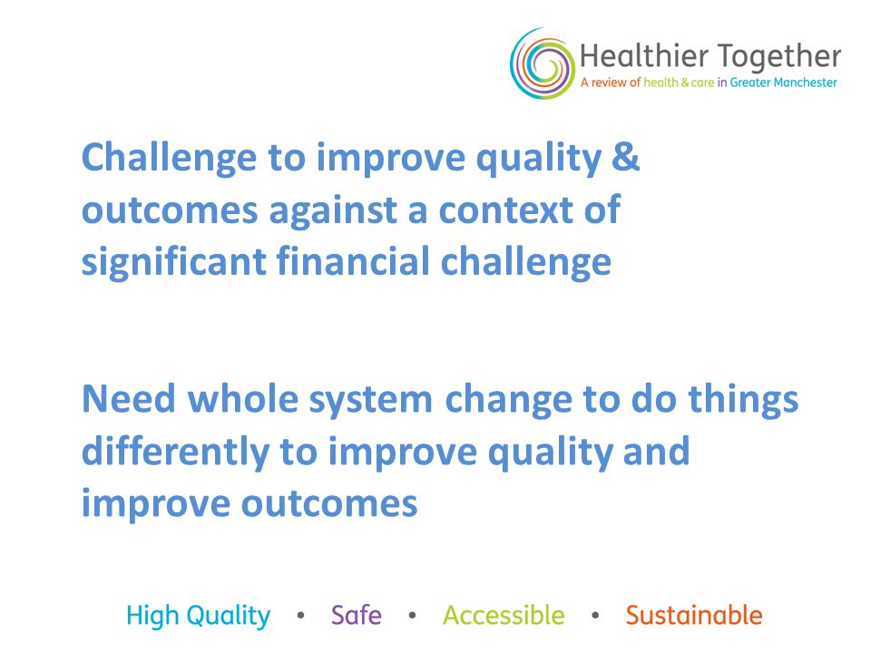 Challenge to improve quality & outcomes against a context of significant financial challenge Need whole system change to do things differently to improve quality and improve outcomes