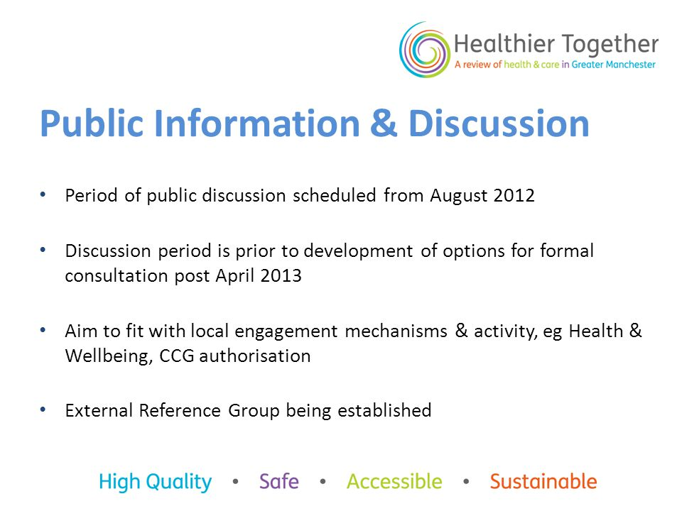 Public Information & Discussion Period of public discussion scheduled from August 2012 Discussion period is prior to development of options for formal consultation post April 2013 Aim to fit with local engagement mechanisms & activity, eg Health & Wellbeing, CCG authorisation External Reference Group being established