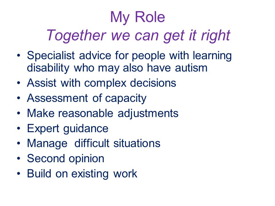 My Role Together we can get it right Specialist advice for people with learning disability who may also have autism Assist with complex decisions Assessment of capacity Make reasonable adjustments Expert guidance Manage difficult situations Second opinion Build on existing work