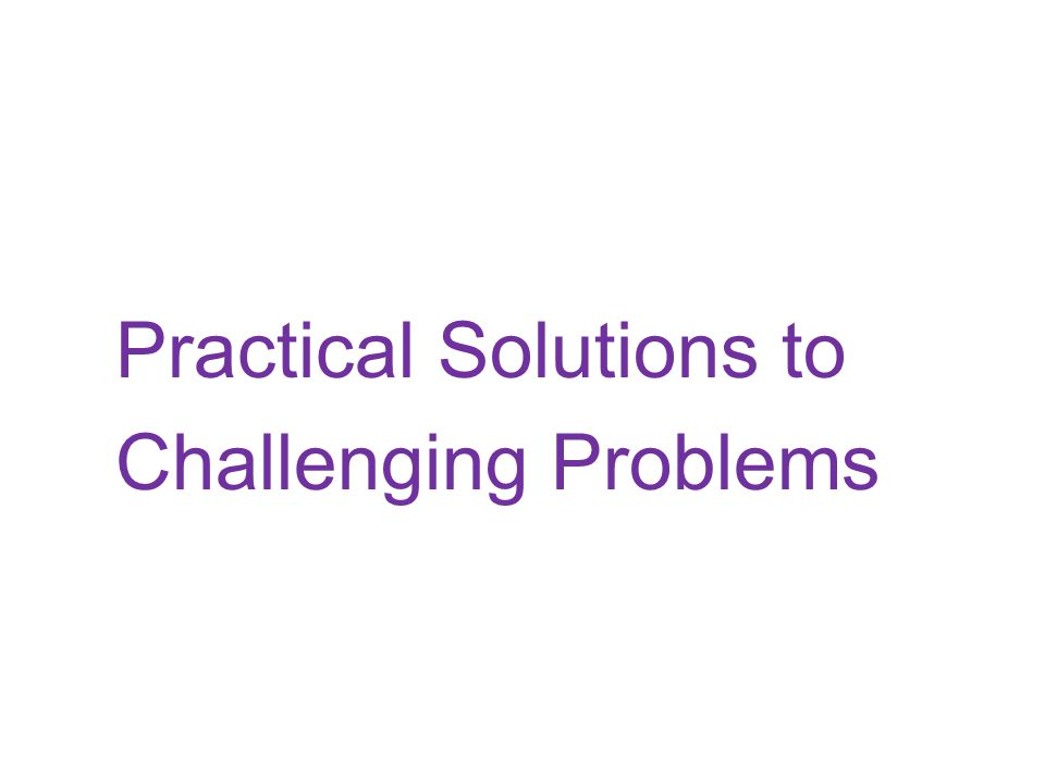 Practical Solutions to Challenging Problems
