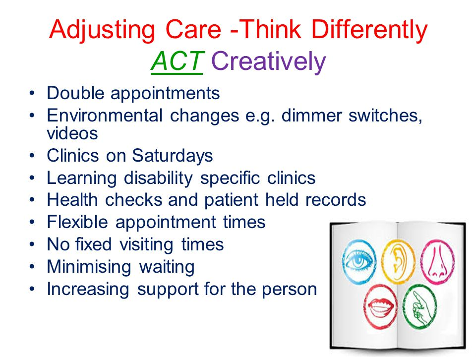 Adjusting Care -Think Differently ACT Creatively Double appointments Environmental changes e.g.