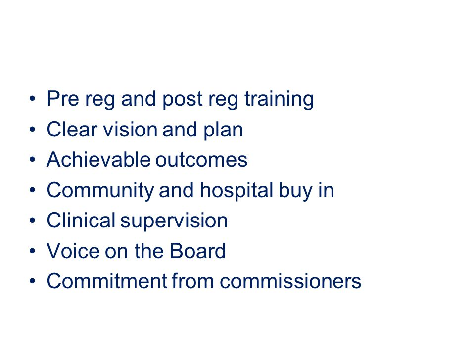 Pre reg and post reg training Clear vision and plan Achievable outcomes Community and hospital buy in Clinical supervision Voice on the Board Commitment from commissioners