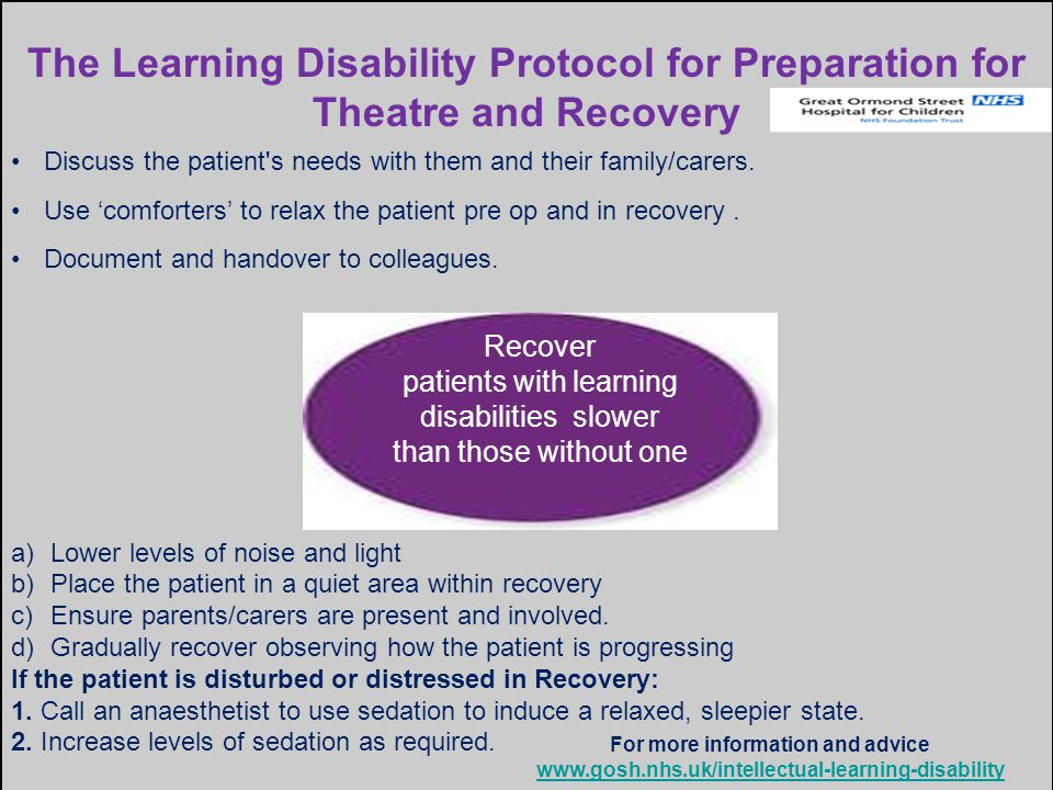 The Learning Disability Protocol for Preparation for Theatre and Recovery Discuss the patient s needs with them and their family/carers.