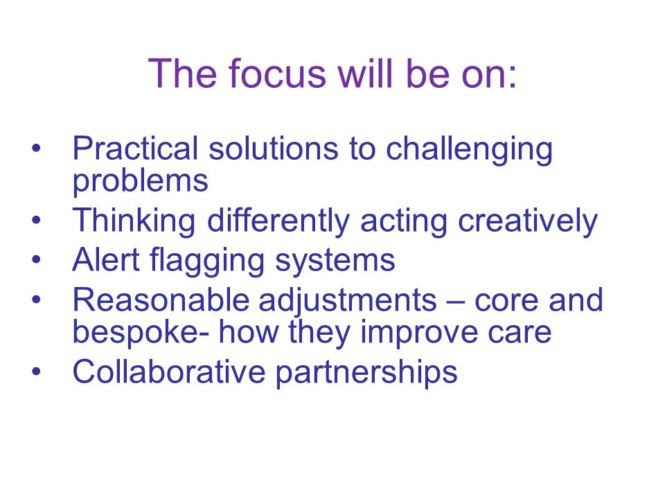 The focus will be on: Practical solutions to challenging problems Thinking differently acting creatively Alert flagging systems Reasonable adjustments – core and bespoke- how they improve care Collaborative partnerships