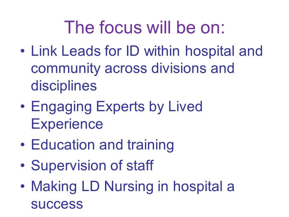 The focus will be on: Link Leads for ID within hospital and community across divisions and disciplines Engaging Experts by Lived Experience Education and training Supervision of staff Making LD Nursing in hospital a success