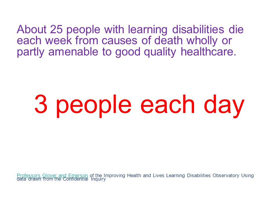 About 25 people with learning disabilities die each week from causes of death wholly or partly amenable to good quality healthcare.