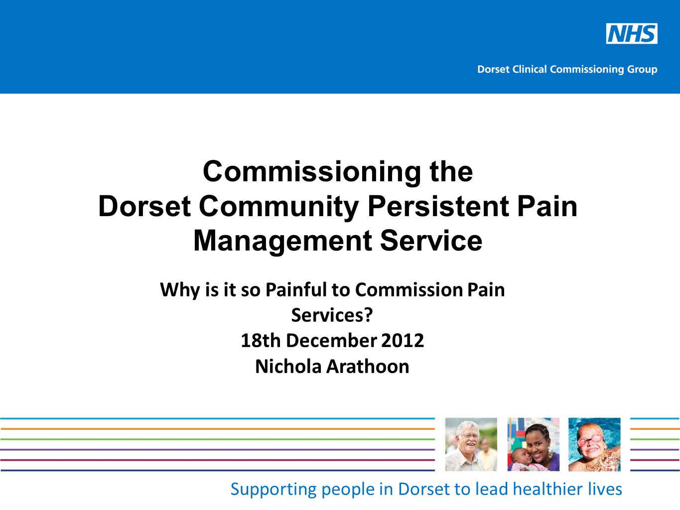 Supporting people in Dorset to lead healthier lives Commissioning the Dorset Community Persistent Pain Management Service Why is it so Painful to Comm