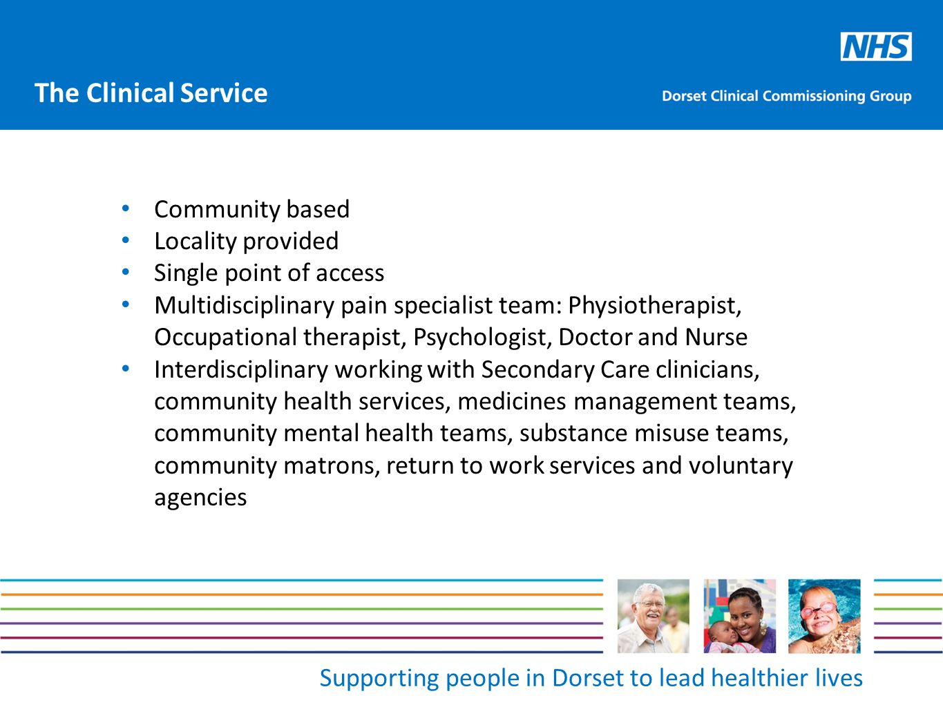 Supporting people in Dorset to lead healthier lives Community based Locality provided Single point of access Multidisciplinary pain specialist team: Physiotherapist, Occupational therapist, Psychologist, Doctor and Nurse Interdisciplinary working with Secondary Care clinicians, community health services, medicines management teams, community mental health teams, substance misuse teams, community matrons, return to work services and voluntary agencies The Clinical Service