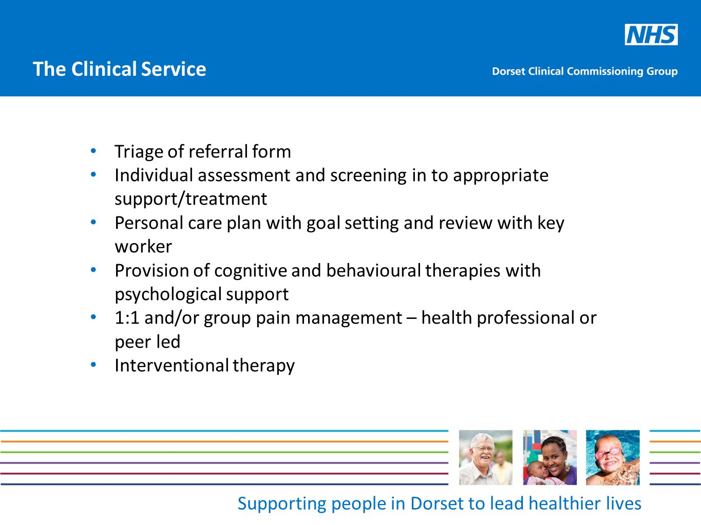 Supporting people in Dorset to lead healthier lives Triage of referral form Individual assessment and screening in to appropriate support/treatment Personal care plan with goal setting and review with key worker Provision of cognitive and behavioural therapies with psychological support 1:1 and/or group pain management – health professional or peer led Interventional therapy The Clinical Service