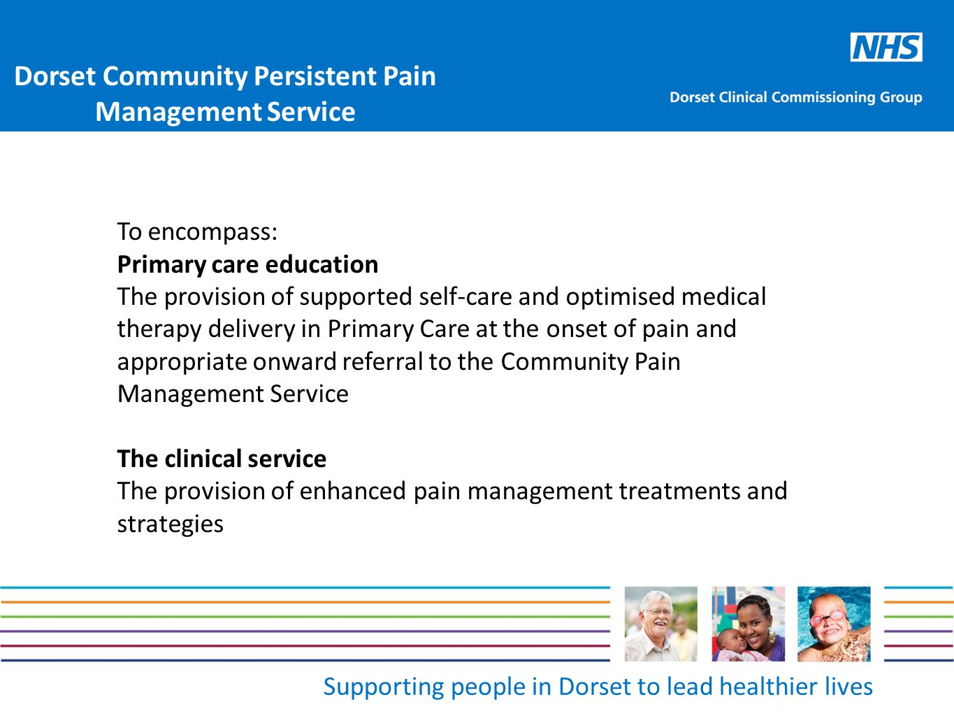 Supporting people in Dorset to lead healthier lives To encompass: Primary care education The provision of supported self-care and optimised medical therapy delivery in Primary Care at the onset of pain and appropriate onward referral to the Community Pain Management Service The clinical service The provision of enhanced pain management treatments and strategies Dorset Community Persistent Pain Management Service